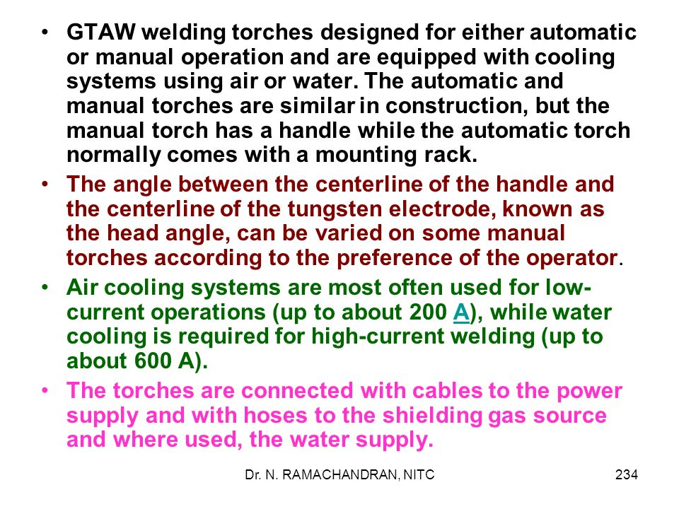GTAW welding torches designed for either automatic or manual operation and are equipped with cooling systems using air or water. The automatic and manual torches are similar in construction, but the manual torch has a handle while the automatic torch normally comes with a mounting rack.