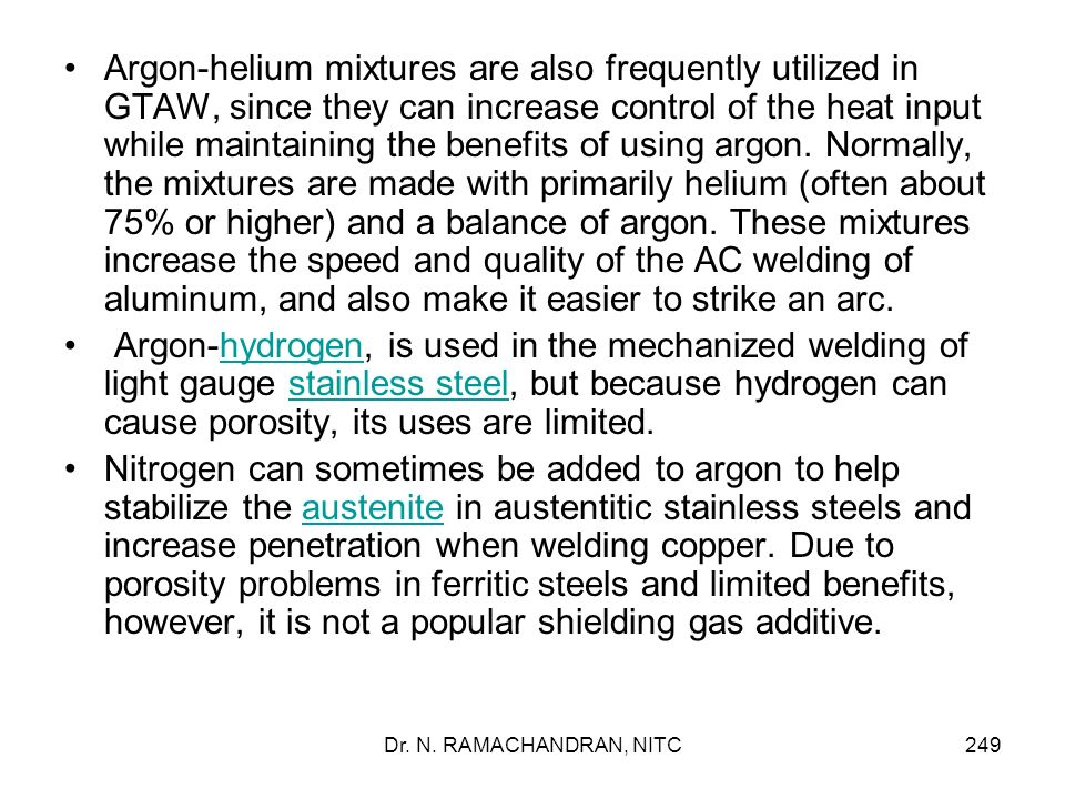 Argon-helium mixtures are also frequently utilized in GTAW, since they can increase control of the heat input while maintaining the benefits of using argon. Normally, the mixtures are made with primarily helium (often about 75% or higher) and a balance of argon. These mixtures increase the speed and quality of the AC welding of aluminum, and also make it easier to strike an arc.