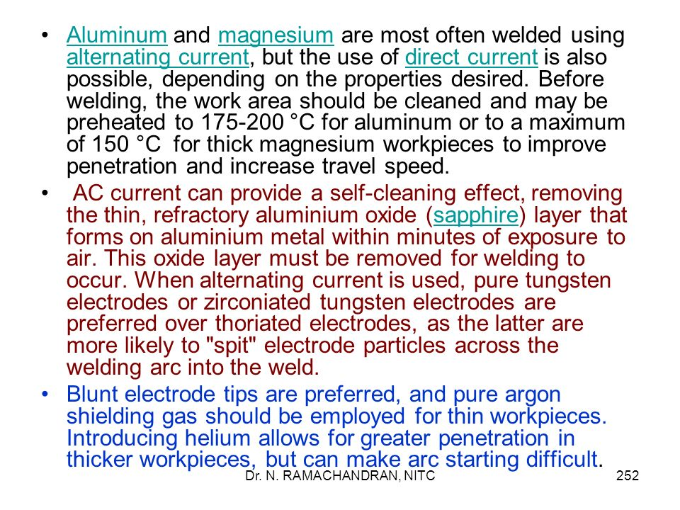 Aluminum and magnesium are most often welded using alternating current, but the use of direct current is also possible, depending on the properties desired. Before welding, the work area should be cleaned and may be preheated to 175-200 °C for aluminum or to a maximum of 150 °C for thick magnesium workpieces to improve penetration and increase travel speed.