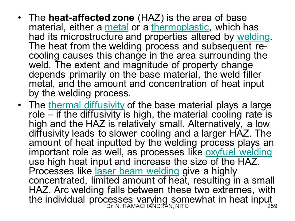 The heat-affected zone (HAZ) is the area of base material, either a metal or a thermoplastic, which has had its microstructure and properties altered by welding. The heat from the welding process and subsequent re-cooling causes this change in the area surrounding the weld. The extent and magnitude of property change depends primarily on the base material, the weld filler metal, and the amount and concentration of heat input by the welding process.