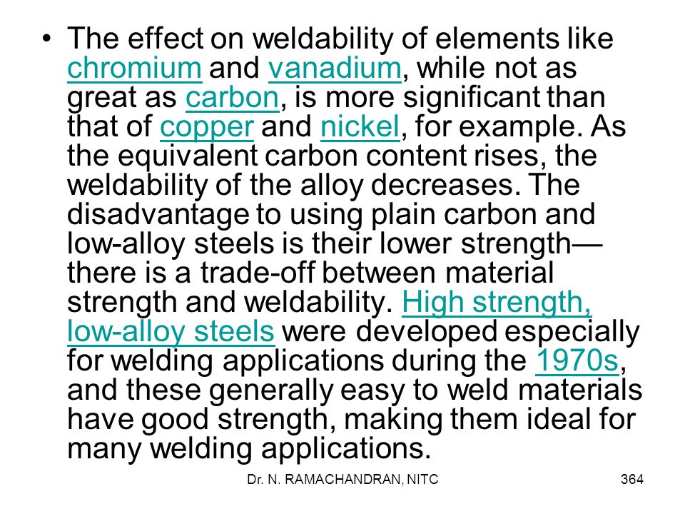 The effect on weldability of elements like chromium and vanadium, while not as great as carbon, is more significant than that of copper and nickel, for example. As the equivalent carbon content rises, the weldability of the alloy decreases. The disadvantage to using plain carbon and low-alloy steels is their lower strength—there is a trade-off between material strength and weldability. High strength, low-alloy steels were developed especially for welding applications during the 1970s, and these generally easy to weld materials have good strength, making them ideal for many welding applications.