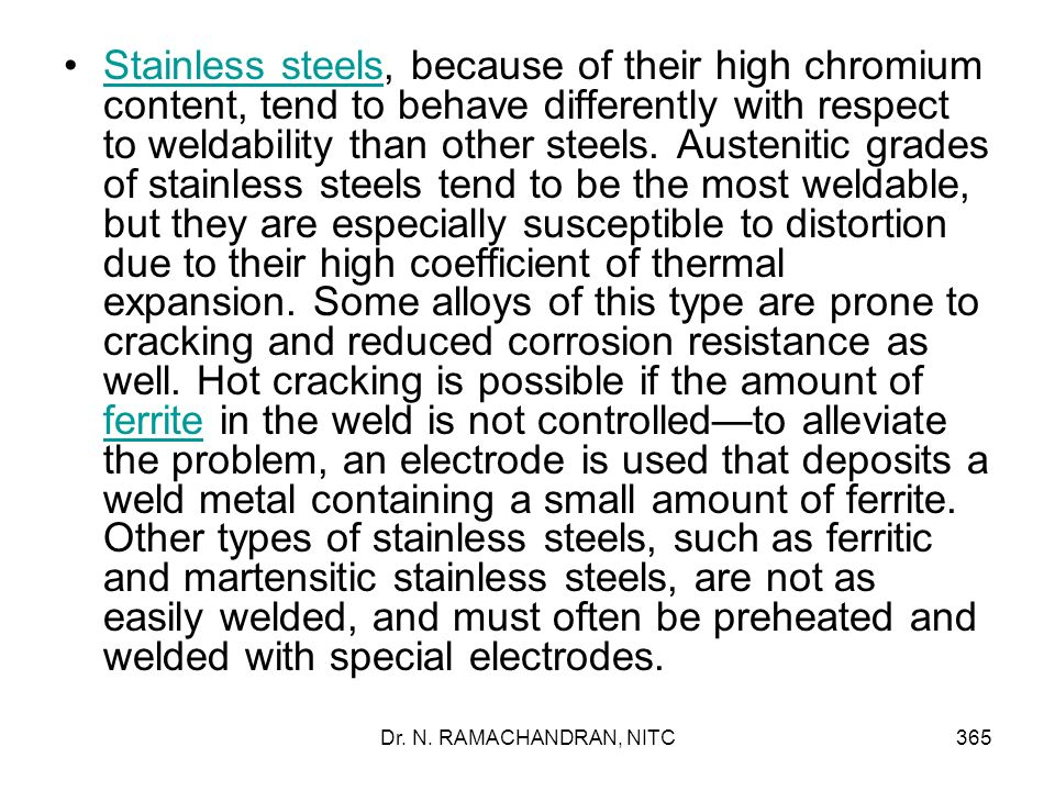 Stainless steels, because of their high chromium content, tend to behave differently with respect to weldability than other steels. Austenitic grades of stainless steels tend to be the most weldable, but they are especially susceptible to distortion due to their high coefficient of thermal expansion. Some alloys of this type are prone to cracking and reduced corrosion resistance as well. Hot cracking is possible if the amount of ferrite in the weld is not controlled—to alleviate the problem, an electrode is used that deposits a weld metal containing a small amount of ferrite. Other types of stainless steels, such as ferritic and martensitic stainless steels, are not as easily welded, and must often be preheated and welded with special electrodes.
