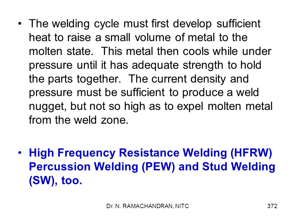 The welding cycle must first develop sufficient heat to raise a small volume of metal to the molten state. This metal then cools while under pressure until it has adequate strength to hold the parts together. The current density and pressure must be sufficient to produce a weld nugget, but not so high as to expel molten metal from the weld zone.