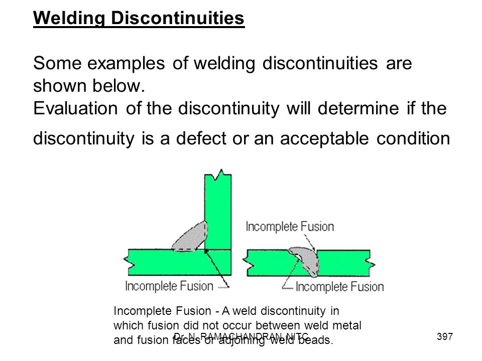 Welding Discontinuities Some examples of welding discontinuities are shown below. Evaluation of the discontinuity will determine if the discontinuity is a defect or an acceptable condition