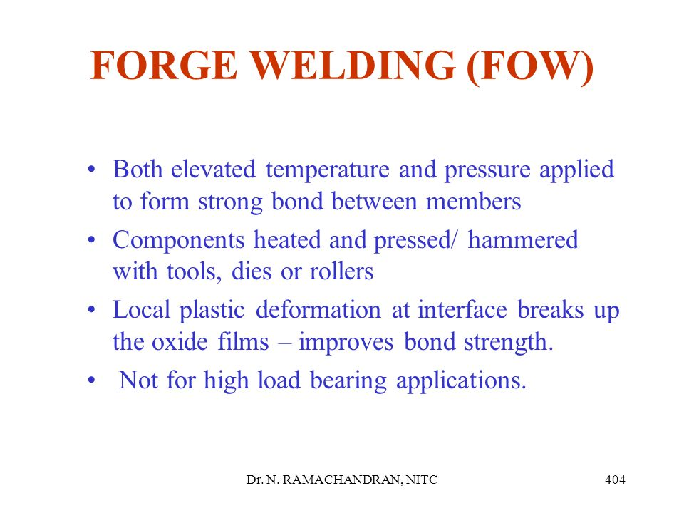 FORGE WELDING (FOW) Both elevated temperature and pressure applied to form strong bond between members.