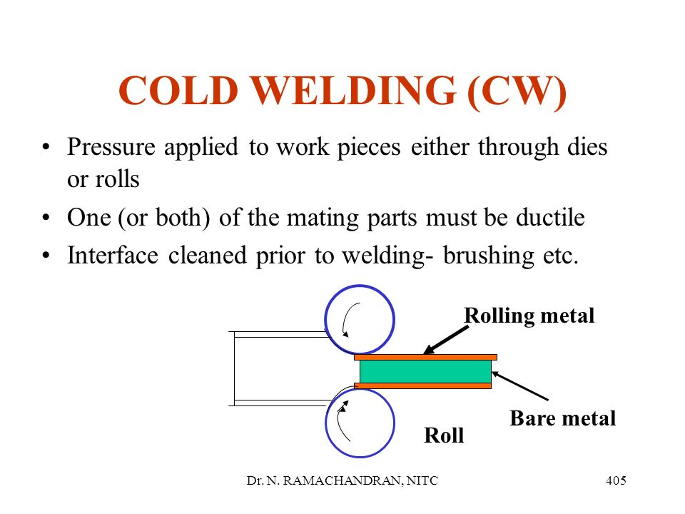 COLD WELDING (CW) Pressure applied to work pieces either through dies or rolls. One (or both) of the mating parts must be ductile.
