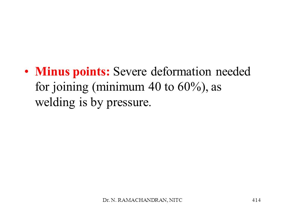 Minus points: Severe deformation needed for joining (minimum 40 to 60%), as welding is by pressure.