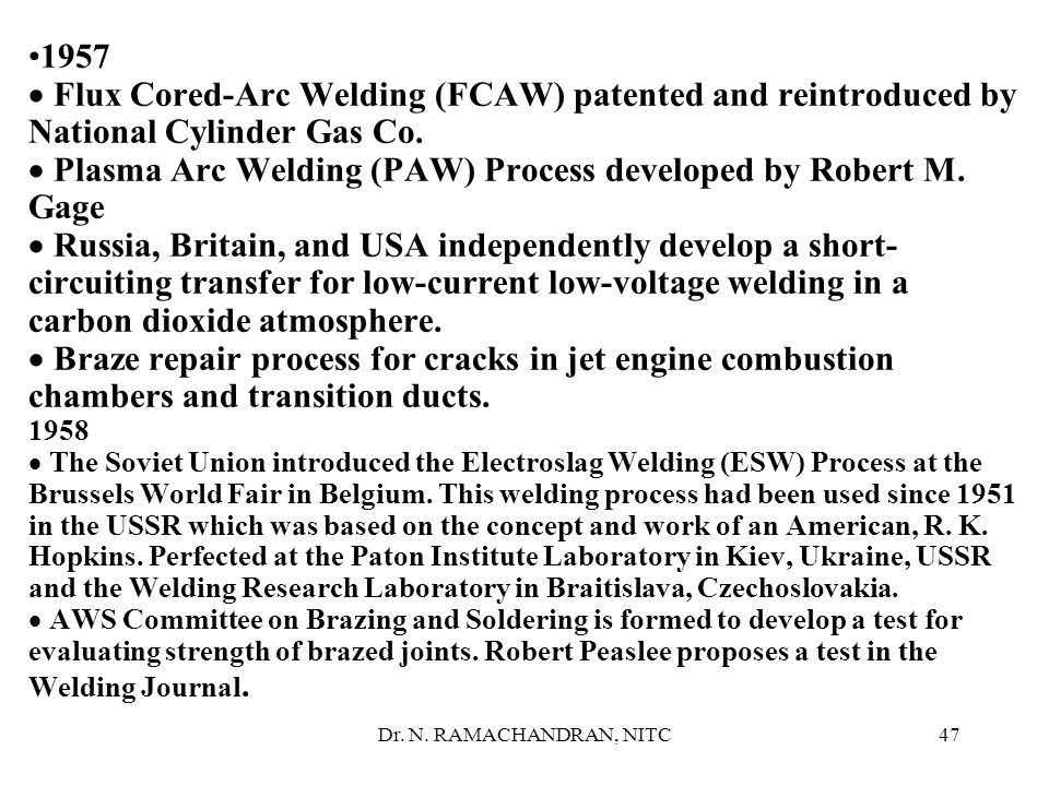 1957 · Flux Cored-Arc Welding (FCAW) patented and reintroduced by National Cylinder Gas Co. · Plasma Arc Welding (PAW) Process developed by Robert M. Gage · Russia, Britain, and USA independently develop a short-circuiting transfer for low-current low-voltage welding in a carbon dioxide atmosphere. · Braze repair process for cracks in jet engine combustion chambers and transition ducts. 1958 · The Soviet Union introduced the Electroslag Welding (ESW) Process at the Brussels World Fair in Belgium. This welding process had been used since 1951 in the USSR which was based on the concept and work of an American, R. K. Hopkins. Perfected at the Paton Institute Laboratory in Kiev, Ukraine, USSR and the Welding Research Laboratory in Braitislava, Czechoslovakia. · AWS Committee on Brazing and Soldering is formed to develop a test for evaluating strength of brazed joints. Robert Peaslee proposes a test in the Welding Journal.