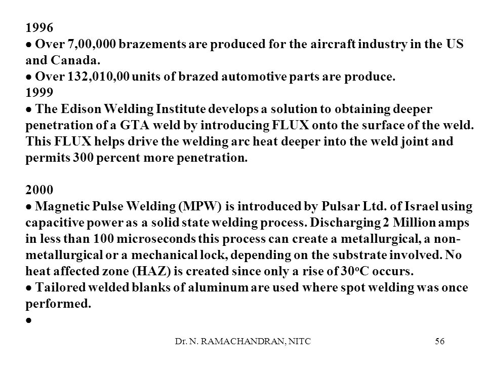 1996 · Over 7,00,000 brazements are produced for the aircraft industry in the US and Canada. · Over 132,010,00 units of brazed automotive parts are produce. 1999 · The Edison Welding Institute develops a solution to obtaining deeper penetration of a GTA weld by introducing FLUX onto the surface of the weld. This FLUX helps drive the welding arc heat deeper into the weld joint and permits 300 percent more penetration. 2000 · Magnetic Pulse Welding (MPW) is introduced by Pulsar Ltd. of Israel using capacitive power as a solid state welding process. Discharging 2 Million amps in less than 100 microseconds this process can create a metallurgical, a non-metallurgical or a mechanical lock, depending on the substrate involved. No heat affected zone (HAZ) is created since only a rise of 30oC occurs. · Tailored welded blanks of aluminum are used where spot welding was once performed. ·