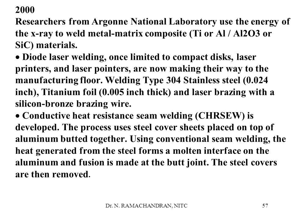 2000 Researchers from Argonne National Laboratory use the energy of the x-ray to weld metal-matrix composite (Ti or Al / Al2O3 or SiC) materials. · Diode laser welding, once limited to compact disks, laser printers, and laser pointers, are now making their way to the manufacturing floor. Welding Type 304 Stainless steel (0.024 inch), Titanium foil (0.005 inch thick) and laser brazing with a silicon-bronze brazing wire. · Conductive heat resistance seam welding (CHRSEW) is developed. The process uses steel cover sheets placed on top of aluminum butted together. Using conventional seam welding, the heat generated from the steel forms a molten interface on the aluminum and fusion is made at the butt joint. The steel covers are then removed.