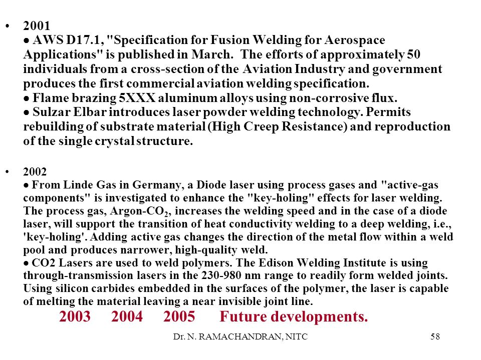 2001 · AWS D17.1, Specification for Fusion Welding for Aerospace Applications is published in March. The efforts of approximately 50 individuals from a cross-section of the Aviation Industry and government produces the first commercial aviation welding specification. · Flame brazing 5XXX aluminum alloys using non-corrosive flux. · Sulzar Elbar introduces laser powder welding technology. Permits rebuilding of substrate material (High Creep Resistance) and reproduction of the single crystal structure.