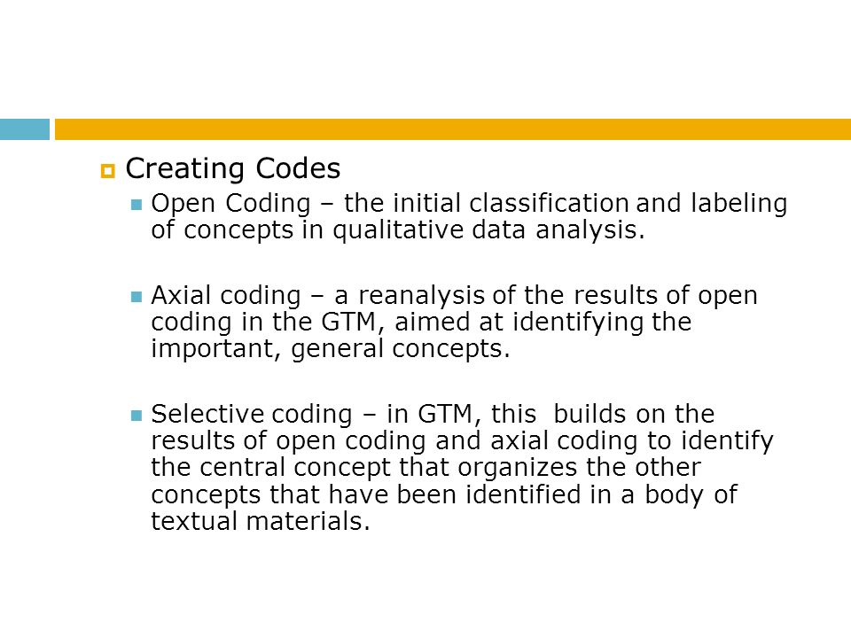 Creating Codes Open Coding – the initial classification and labeling of concepts in qualitative data analysis.
