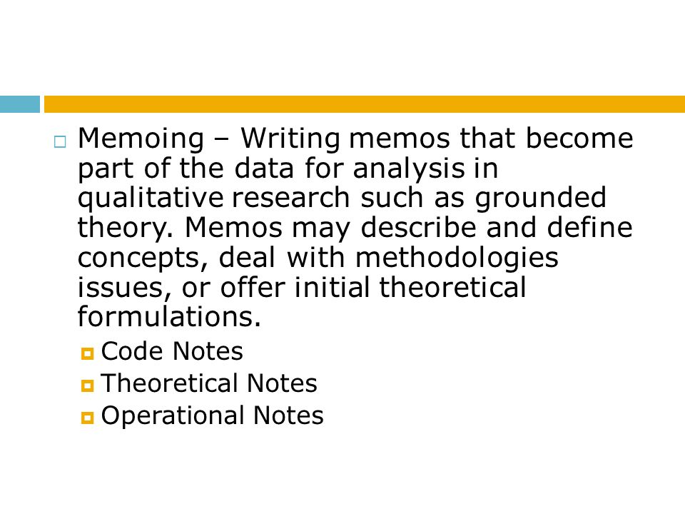 Memoing – Writing memos that become part of the data for analysis in qualitative research such as grounded theory. Memos may describe and define concepts, deal with methodologies issues, or offer initial theoretical formulations.