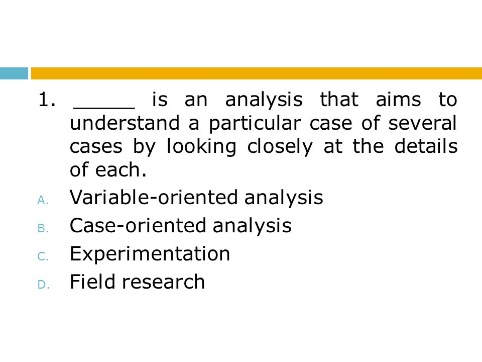 1. _____ is an analysis that aims to understand a particular case of several cases by looking closely at the details of each.