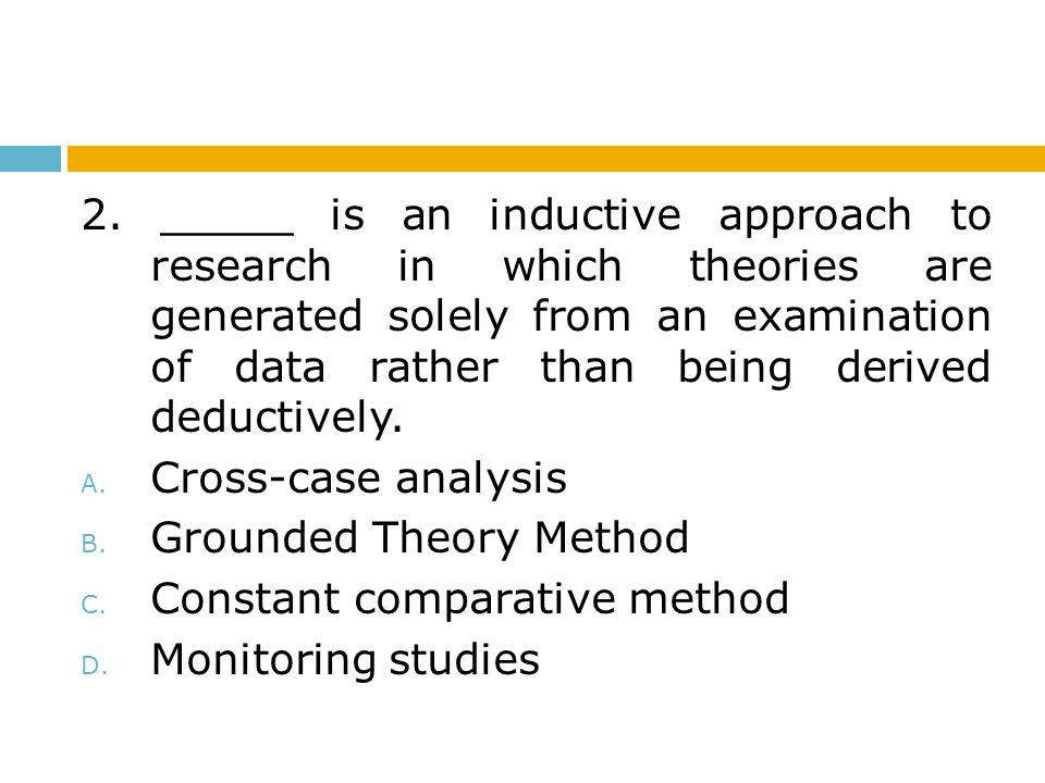 2. _____ is an inductive approach to research in which theories are generated solely from an examination of data rather than being derived deductively.