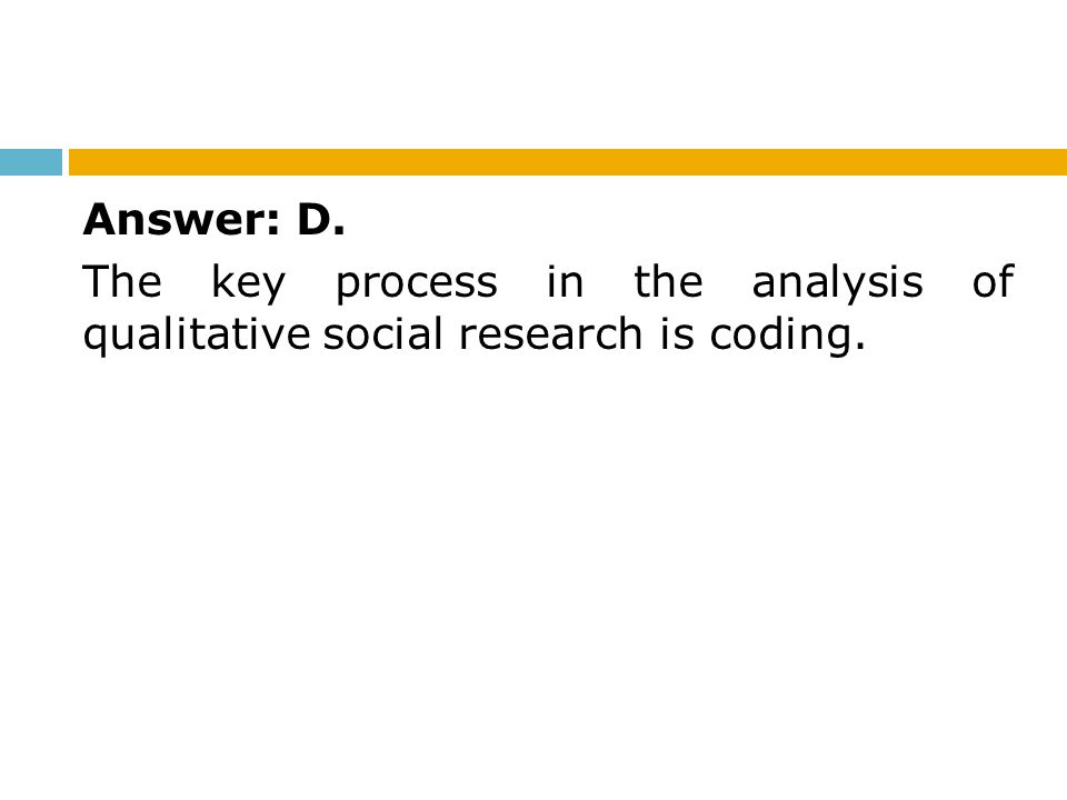 Answer: D. The key process in the analysis of qualitative social research is coding.