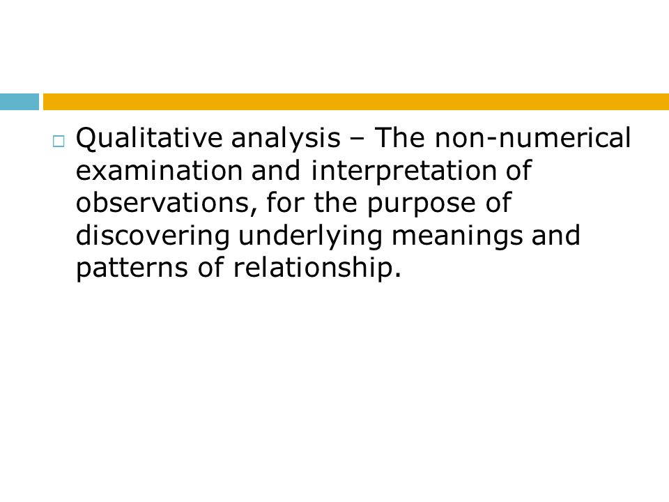 Qualitative analysis – The non-numerical examination and interpretation of observations, for the purpose of discovering underlying meanings and patterns of relationship.