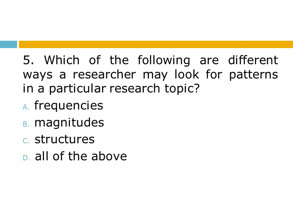5. Which of the following are different ways a researcher may look for patterns in a particular research topic