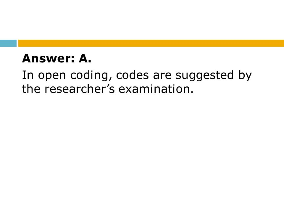 Answer: A. In open coding, codes are suggested by the researcher's examination.