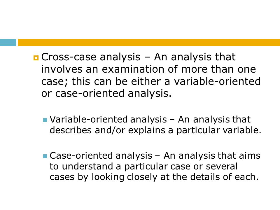Cross-case analysis – An analysis that involves an examination of more than one case; this can be either a variable-oriented or case-oriented analysis.