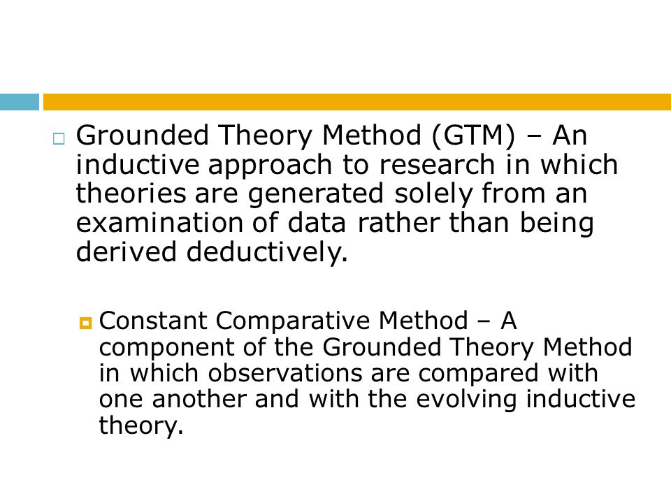 Grounded Theory Method (GTM) – An inductive approach to research in which theories are generated solely from an examination of data rather than being derived deductively.