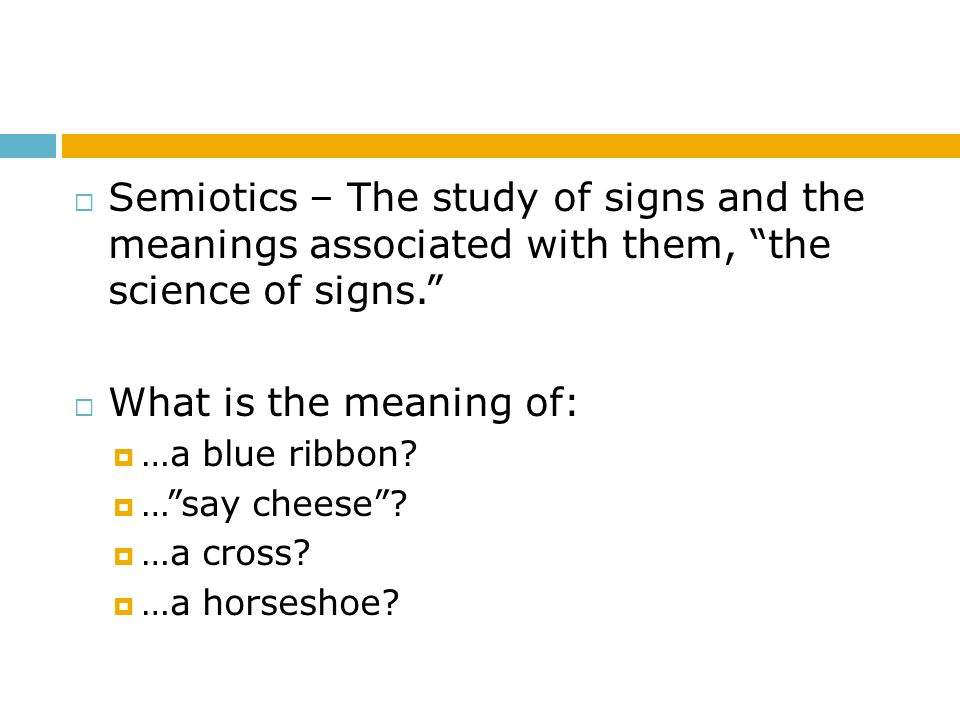 Semiotics – The study of signs and the meanings associated with them, the science of signs.