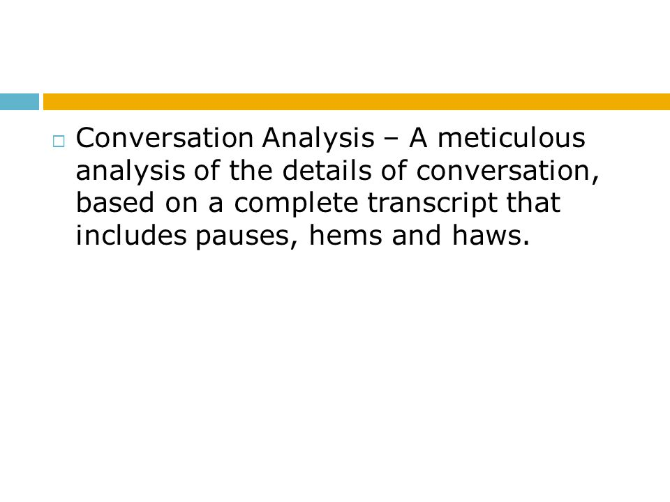 Conversation Analysis – A meticulous analysis of the details of conversation, based on a complete transcript that includes pauses, hems and haws.