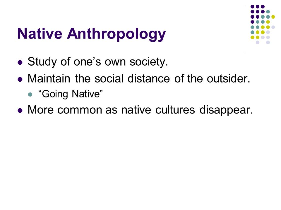 Native Anthropology Study of one's own society.