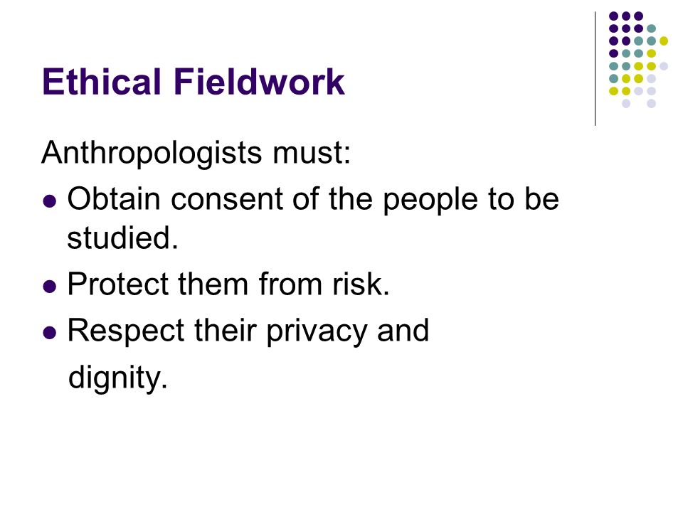 Ethical Fieldwork Anthropologists must: