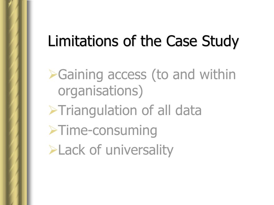 limitations of case study approach What are the advantages and disadvantages of surveys surveys are easy to develop, especially when using the advanced survey software solutions available today many researchers are tempted to do much of their data collection online however, it is not always the preferred mode of data collection, especially if respondents are in hard-to-reach areas.