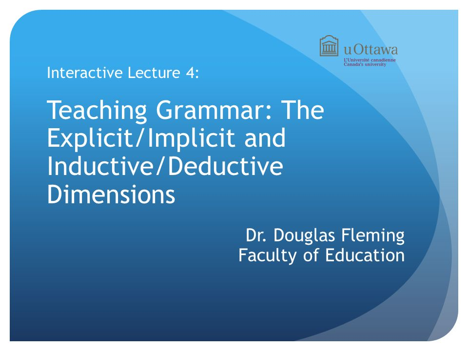 Interactive Lecture 4: Teaching Grammar: The Explicit/Implicit and Inductive/Deductive Dimensions.