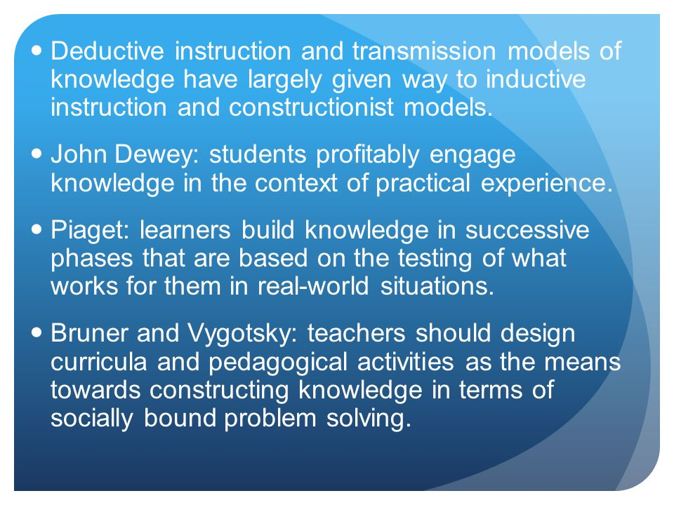 Deductive instruction and transmission models of knowledge have largely given way to inductive instruction and constructionist models.