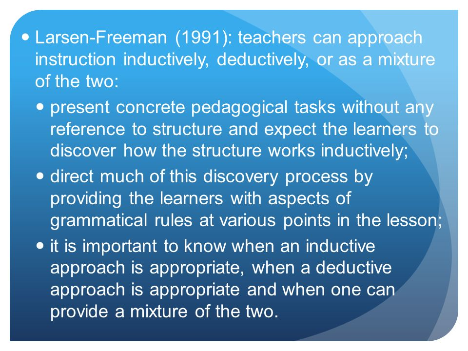 Larsen-Freeman (1991): teachers can approach instruction inductively, deductively, or as a mixture of the two: