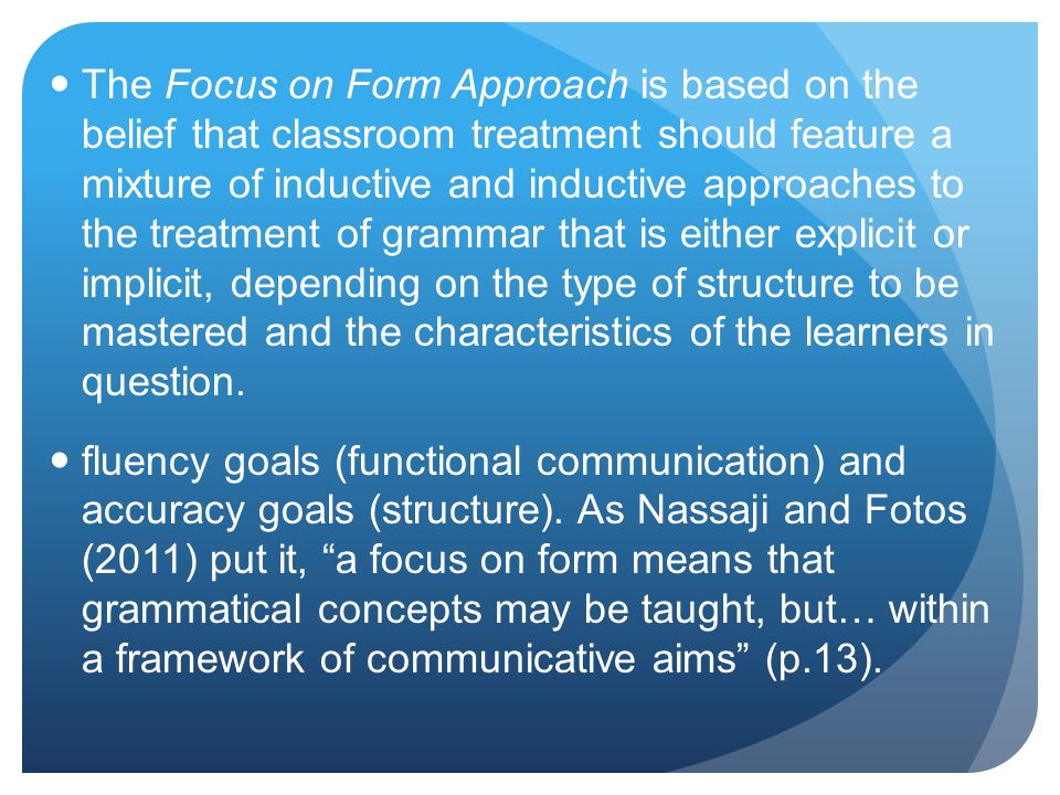 The Focus on Form Approach is based on the belief that classroom treatment should feature a mixture of inductive and inductive approaches to the treatment of grammar that is either explicit or implicit, depending on the type of structure to be mastered and the characteristics of the learners in question.