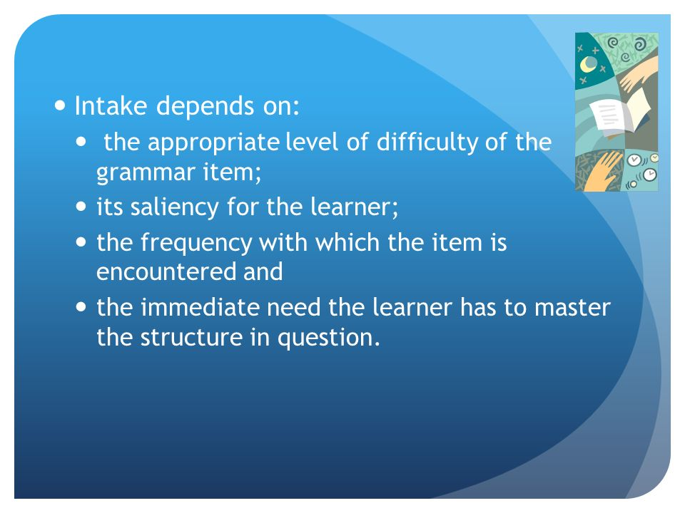 Intake depends on: the appropriate level of difficulty of the grammar item; its saliency for the learner;