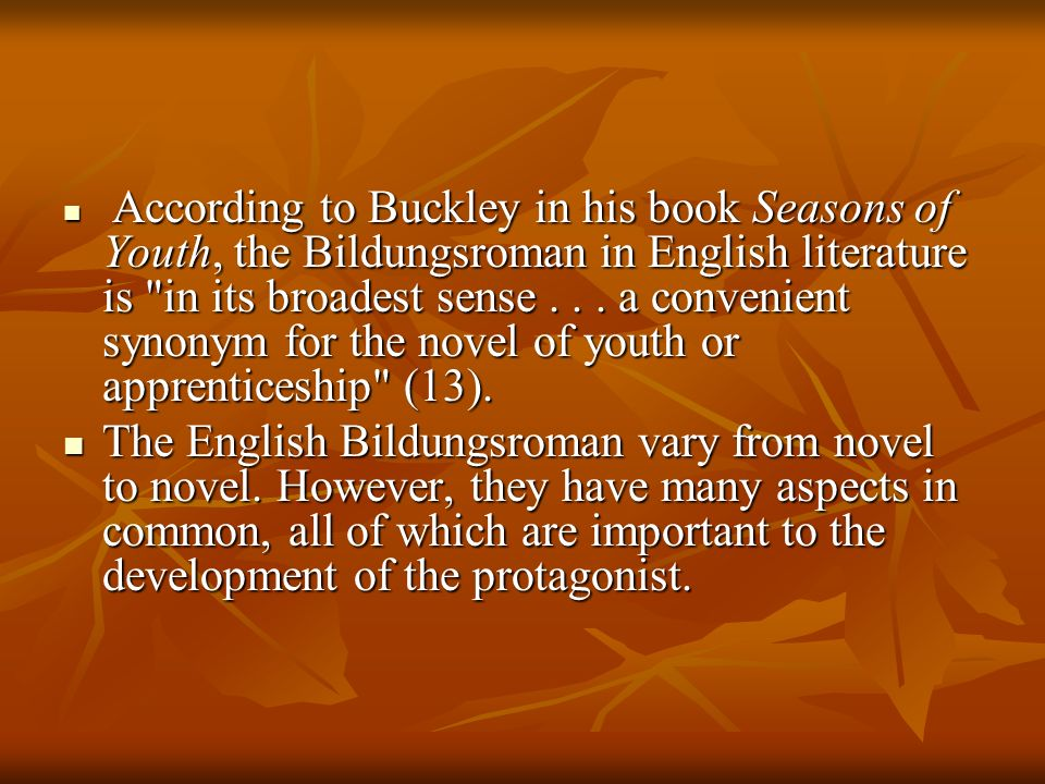 According to Buckley in his book Seasons of Youth, the Bildungsroman in English literature is in its broadest sense . . . a convenient synonym for the novel of youth or apprenticeship (13).