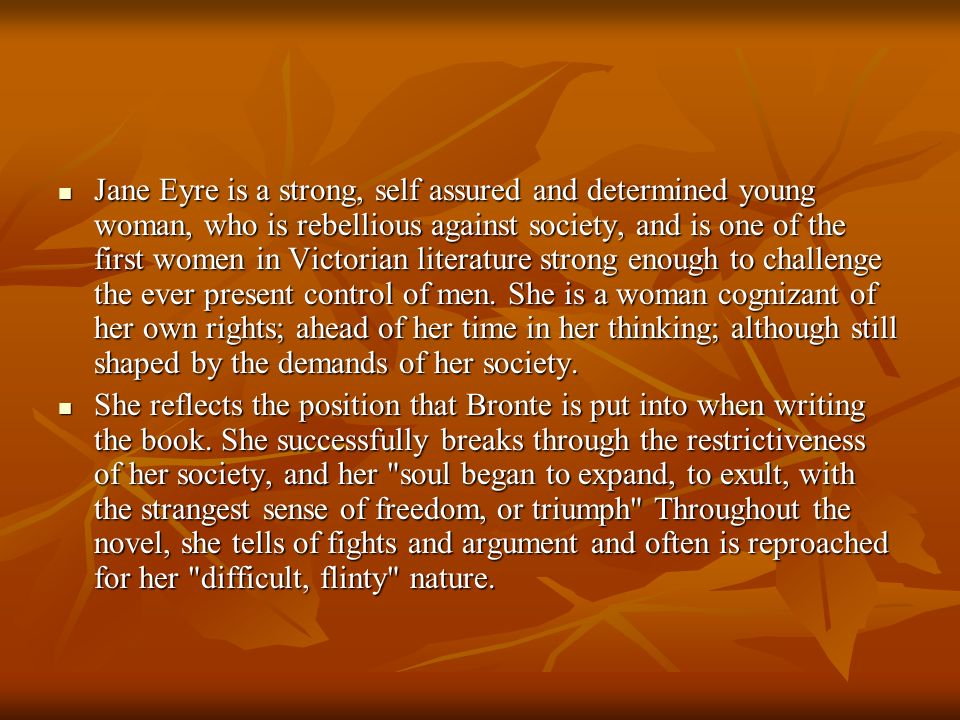 Jane Eyre is a strong, self assured and determined young woman, who is rebellious against society, and is one of the first women in Victorian literature strong enough to challenge the ever present control of men. She is a woman cognizant of her own rights; ahead of her time in her thinking; although still shaped by the demands of her society.