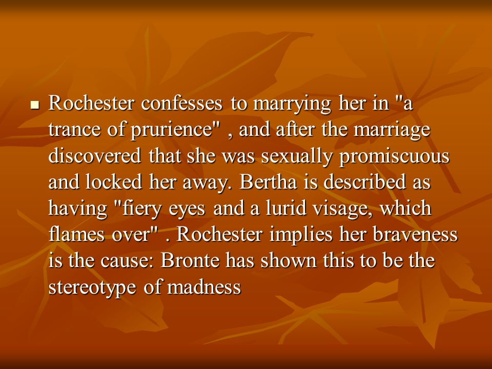Rochester confesses to marrying her in a trance of prurience , and after the marriage discovered that she was sexually promiscuous and locked her away.