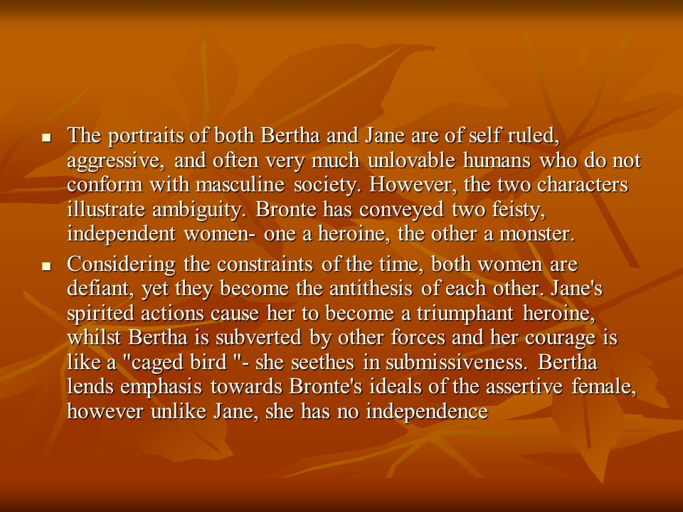 The portraits of both Bertha and Jane are of self ruled, aggressive, and often very much unlovable humans who do not conform with masculine society. However, the two characters illustrate ambiguity. Bronte has conveyed two feisty, independent women- one a heroine, the other a monster.