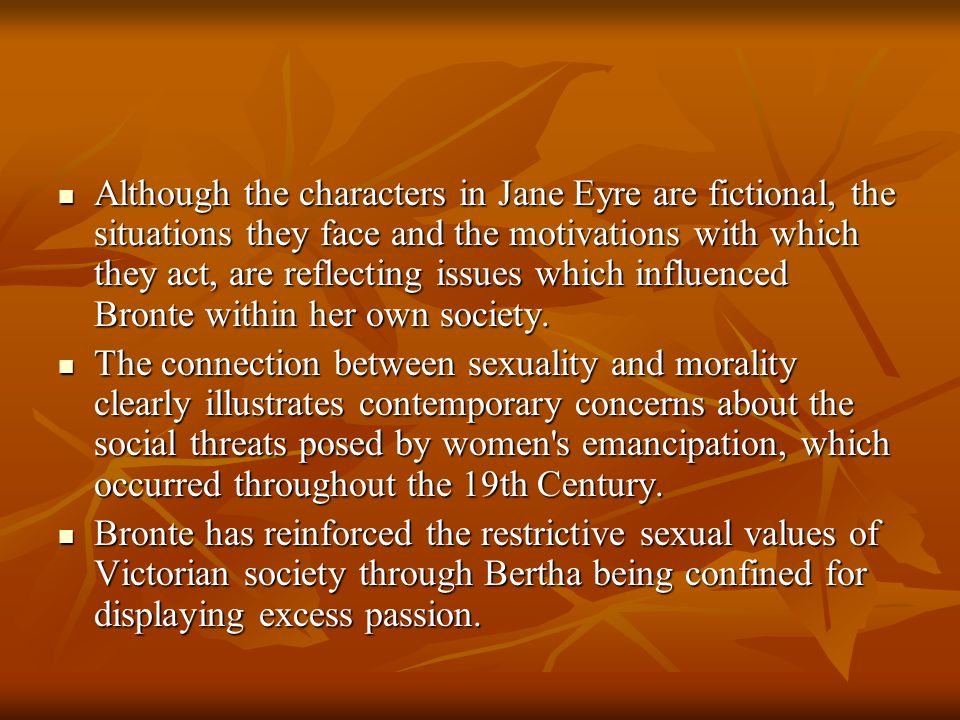 Although the characters in Jane Eyre are fictional, the situations they face and the motivations with which they act, are reflecting issues which influenced Bronte within her own society.