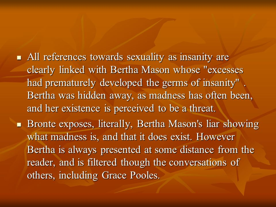 All references towards sexuality as insanity are clearly linked with Bertha Mason whose excesses had prematurely developed the germs of insanity . Bertha was hidden away, as madness has often been, and her existence is perceived to be a threat.