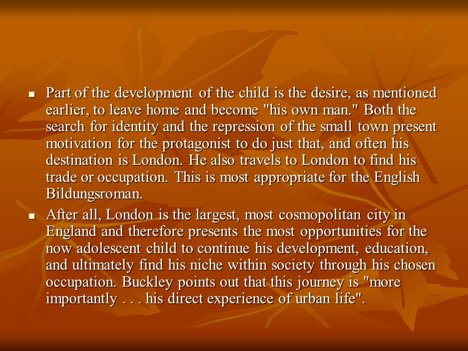 Part of the development of the child is the desire, as mentioned earlier, to leave home and become his own man. Both the search for identity and the repression of the small town present motivation for the protagonist to do just that, and often his destination is London. He also travels to London to find his trade or occupation. This is most appropriate for the English Bildungsroman.