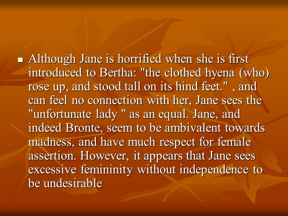 Although Jane is horrified when she is first introduced to Bertha: the clothed hyena (who) rose up, and stood tall on its hind feet. , and can feel no connection with her, Jane sees the unfortunate lady as an equal.