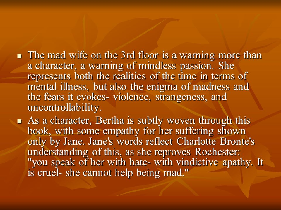 The mad wife on the 3rd floor is a warning more than a character, a warning of mindless passion. She represents both the realities of the time in terms of mental illness, but also the enigma of madness and the fears it evokes- violence, strangeness, and uncontrollability.
