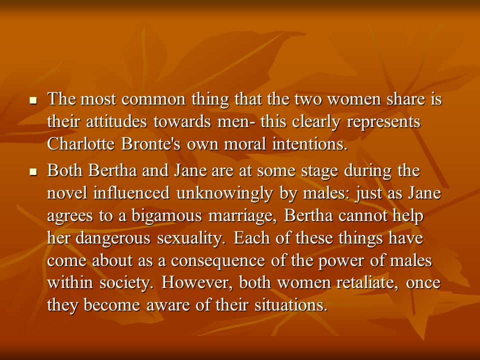 The most common thing that the two women share is their attitudes towards men- this clearly represents Charlotte Bronte s own moral intentions.