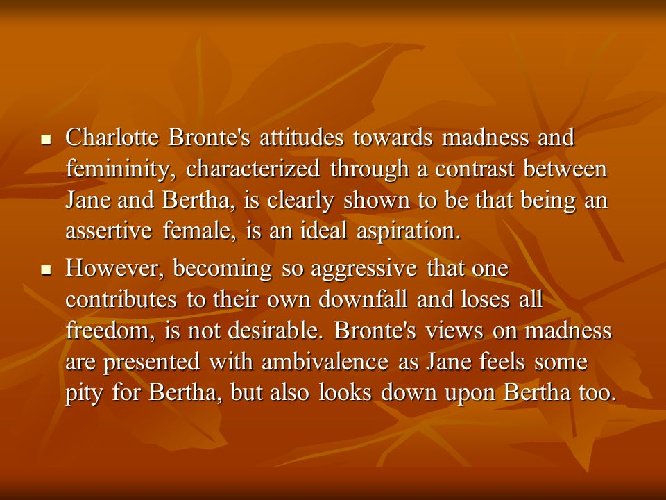 Charlotte Bronte s attitudes towards madness and femininity, characterized through a contrast between Jane and Bertha, is clearly shown to be that being an assertive female, is an ideal aspiration.