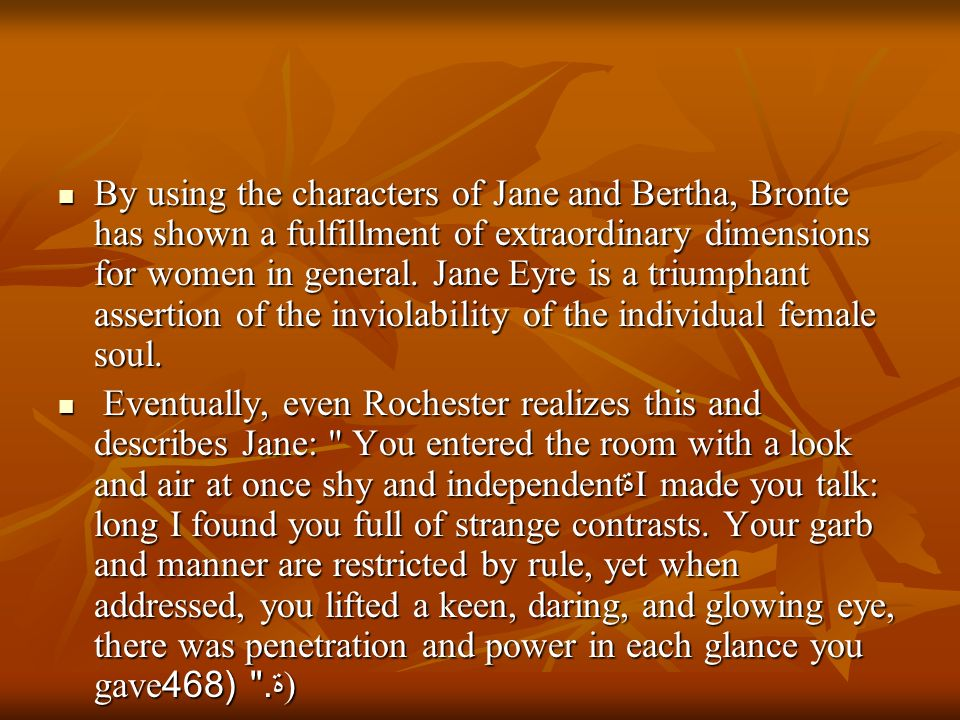 By using the characters of Jane and Bertha, Bronte has shown a fulfillment of extraordinary dimensions for women in general. Jane Eyre is a triumphant assertion of the inviolability of the individual female soul.