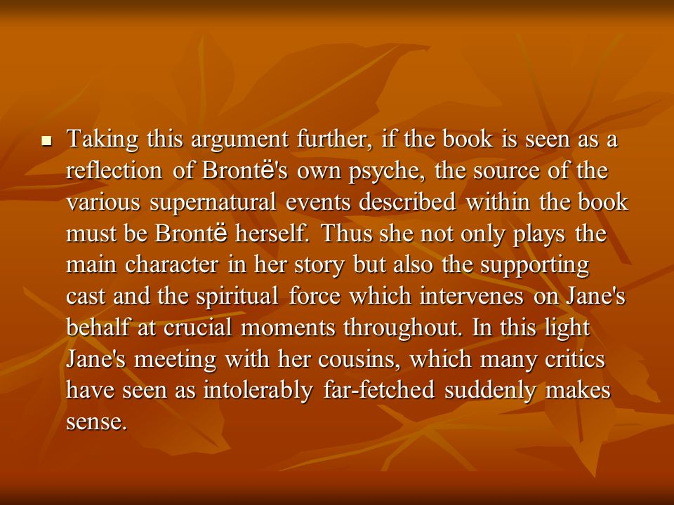 Taking this argument further, if the book is seen as a reflection of Brontë s own psyche, the source of the various supernatural events described within the book must be Brontë herself.