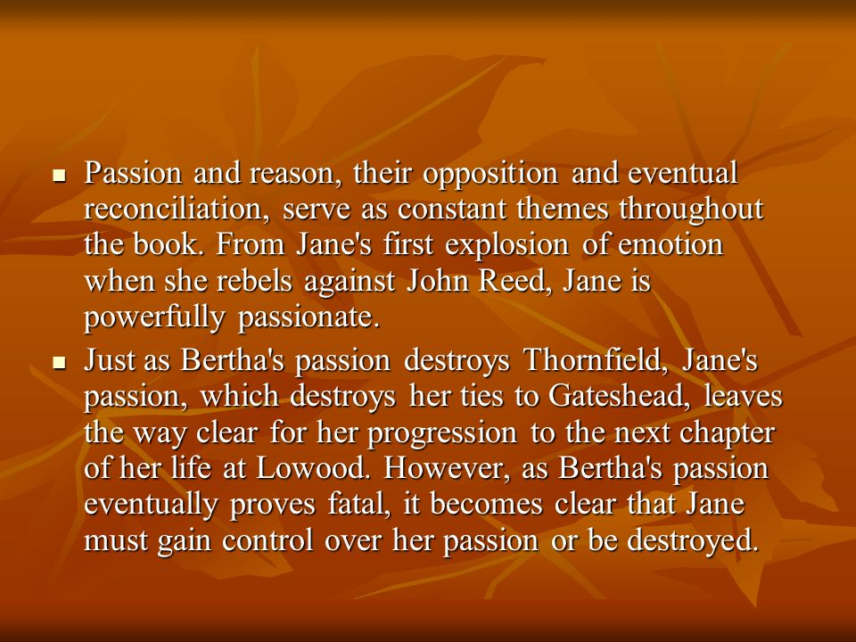 Passion and reason, their opposition and eventual reconciliation, serve as constant themes throughout the book. From Jane s first explosion of emotion when she rebels against John Reed, Jane is powerfully passionate.