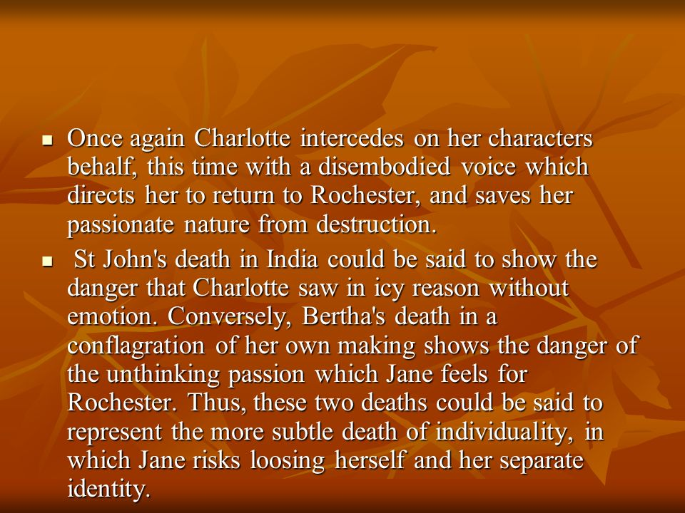 Once again Charlotte intercedes on her characters behalf, this time with a disembodied voice which directs her to return to Rochester, and saves her passionate nature from destruction.